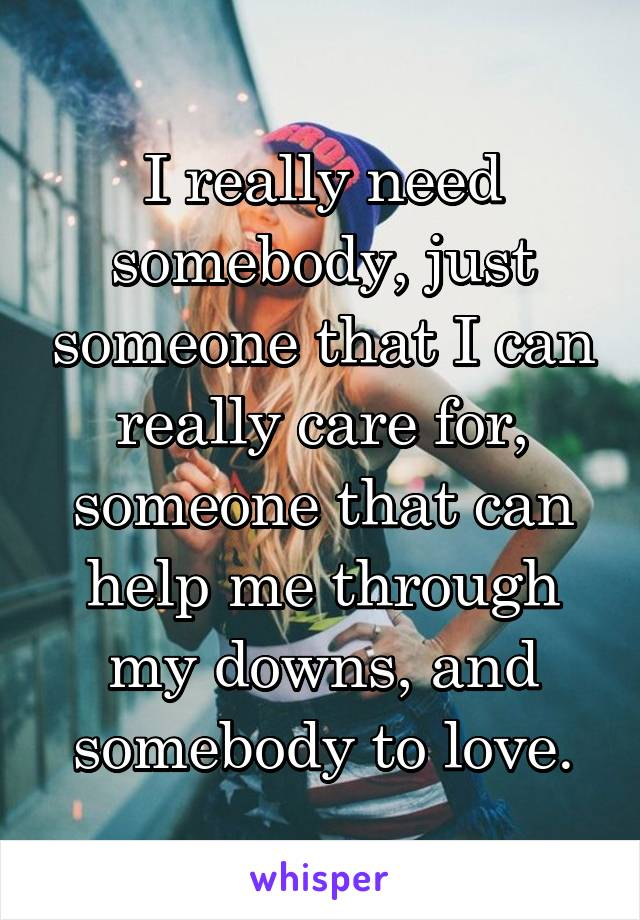 I really need somebody, just someone that I can really care for, someone that can help me through my downs, and somebody to love.