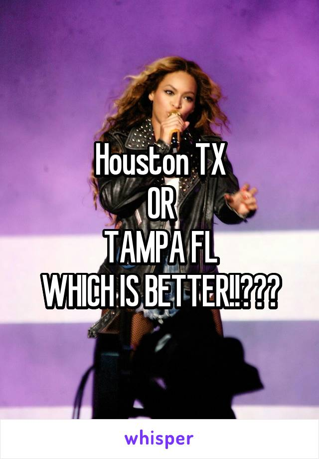 Houston TX OR TAMPA FL WHICH IS BETTER!!???