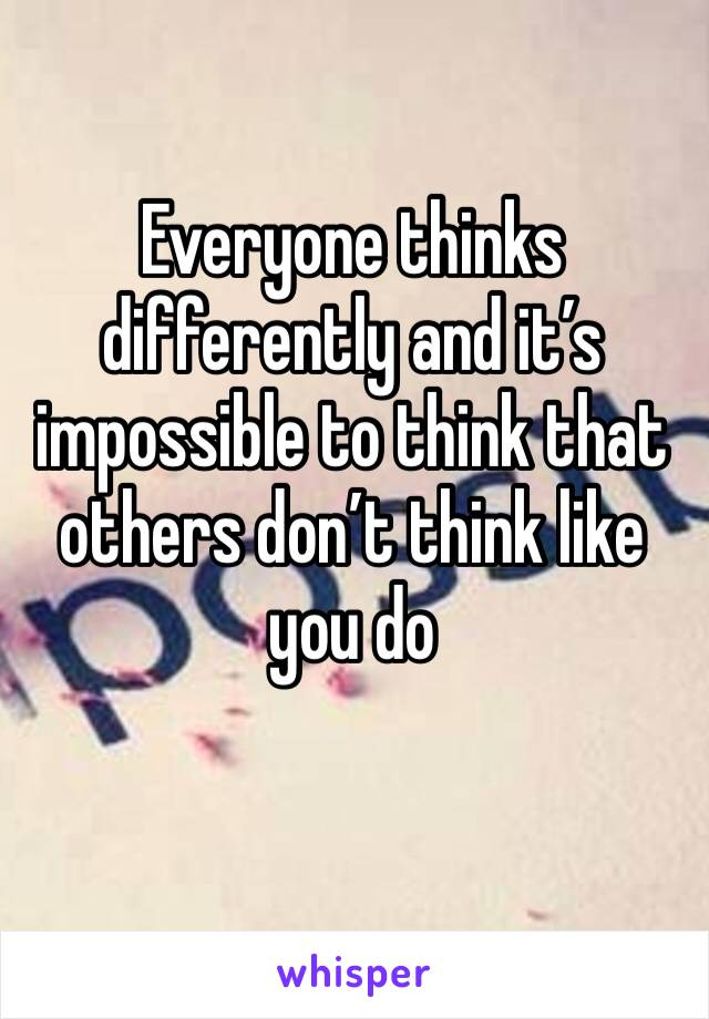 Everyone thinks differently and it's impossible to think that others don't think like you do