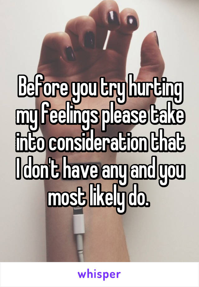 Before you try hurting my feelings please take into consideration that I don't have any and you most likely do.