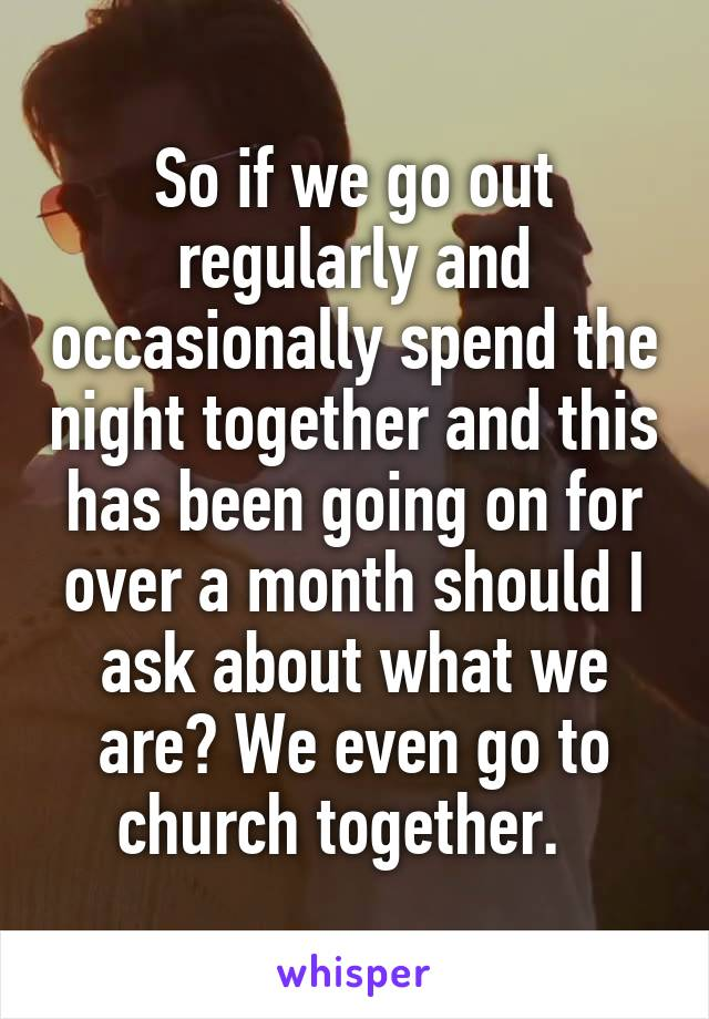 So if we go out regularly and occasionally spend the night together and this has been going on for over a month should I ask about what we are? We even go to church together.