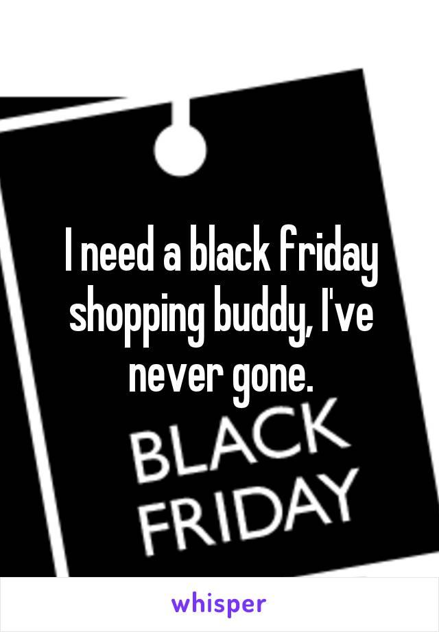 I need a black friday shopping buddy, I've never gone.