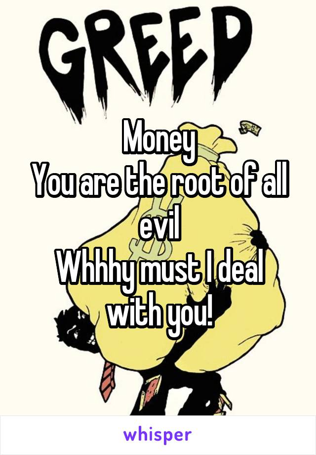 Money You are the root of all evil Whhhy must I deal with you!