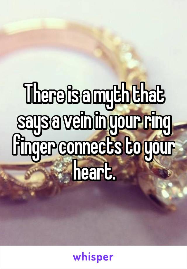 There is a myth that says a vein in your ring finger connects to your heart.