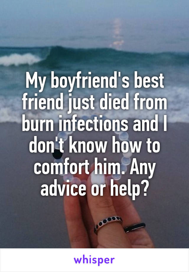 My boyfriend's best friend just died from burn infections and I don't know how to comfort him. Any advice or help?