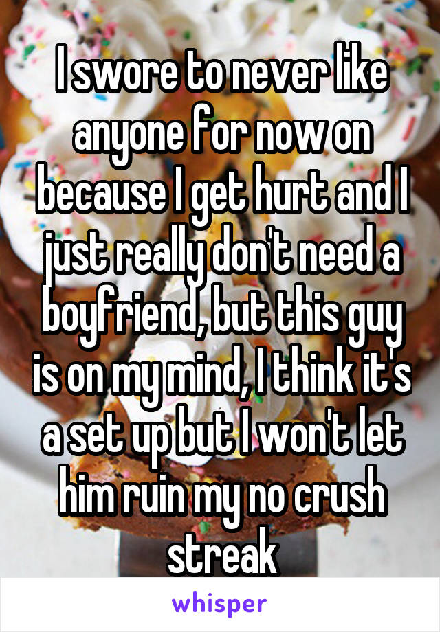 I swore to never like anyone for now on because I get hurt and I just really don't need a boyfriend, but this guy is on my mind, I think it's a set up but I won't let him ruin my no crush streak