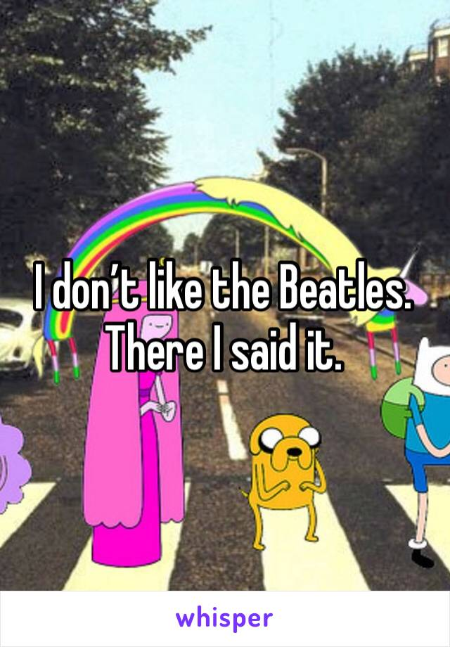 I don't like the Beatles. There I said it.