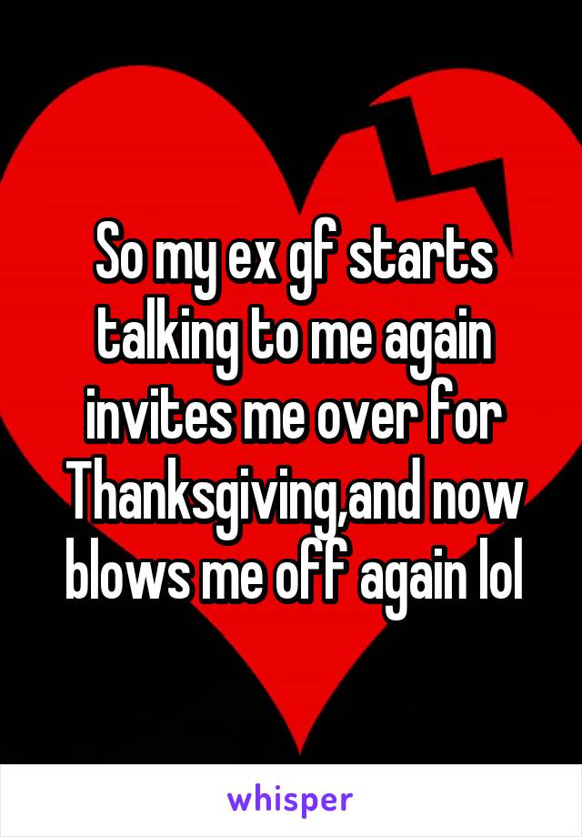 So my ex gf starts talking to me again invites me over for Thanksgiving,and now blows me off again lol