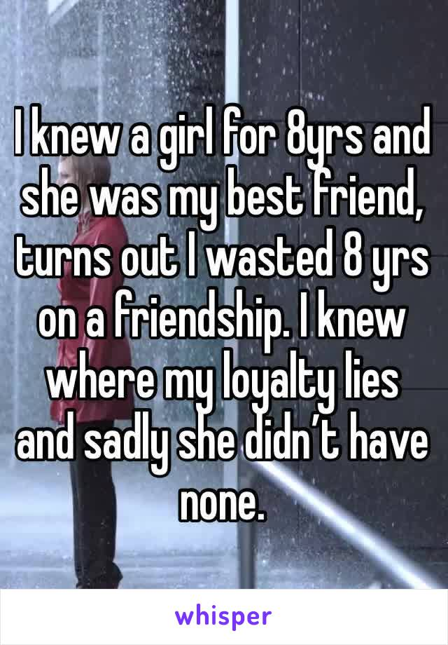 I knew a girl for 8yrs and she was my best friend, turns out I wasted 8 yrs on a friendship. I knew where my loyalty lies and sadly she didn't have none.
