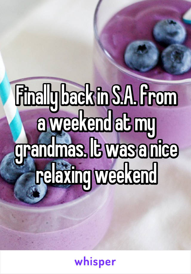 Finally back in S.A. from a weekend at my grandmas. It was a nice relaxing weekend