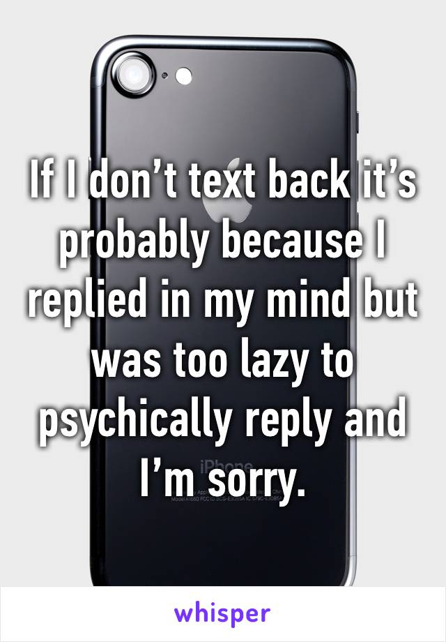 If I don't text back it's probably because I replied in my mind but was too lazy to psychically reply and I'm sorry.