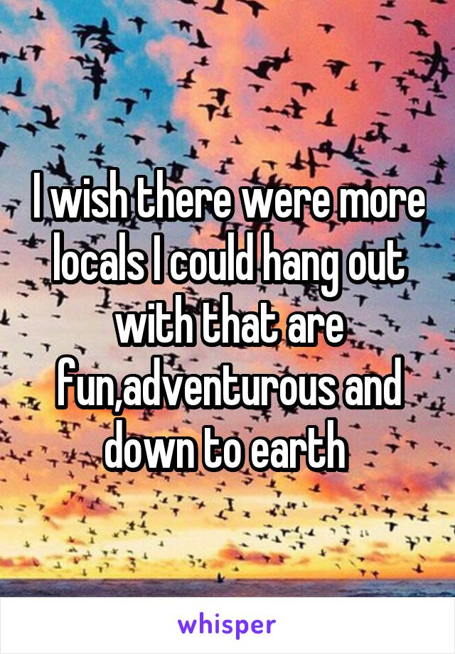 I wish there were more locals I could hang out with that are fun,adventurous and down to earth