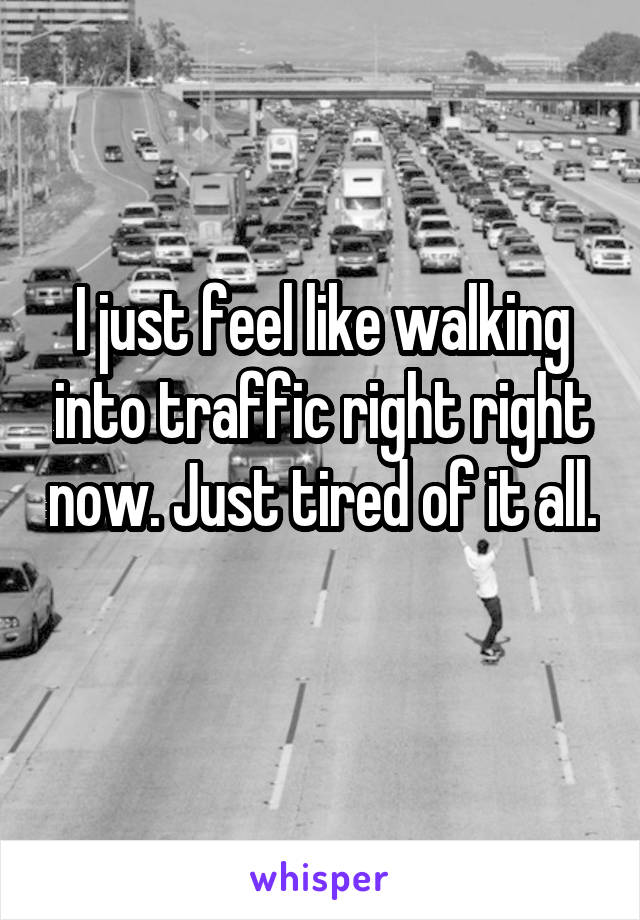 I just feel like walking into traffic right right now. Just tired of it all.