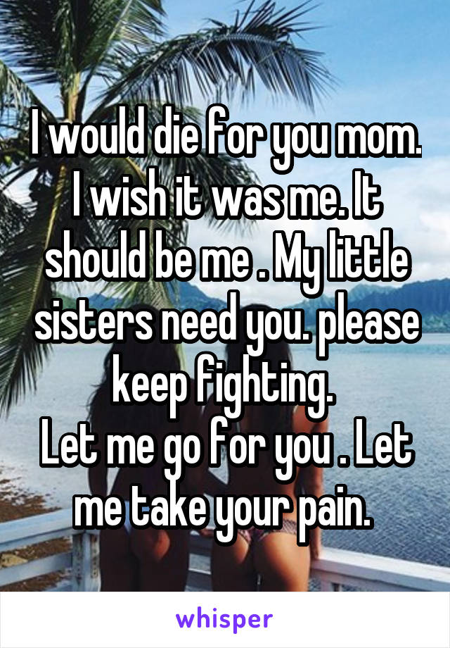 I would die for you mom. I wish it was me. It should be me . My little sisters need you. please keep fighting.  Let me go for you . Let me take your pain.