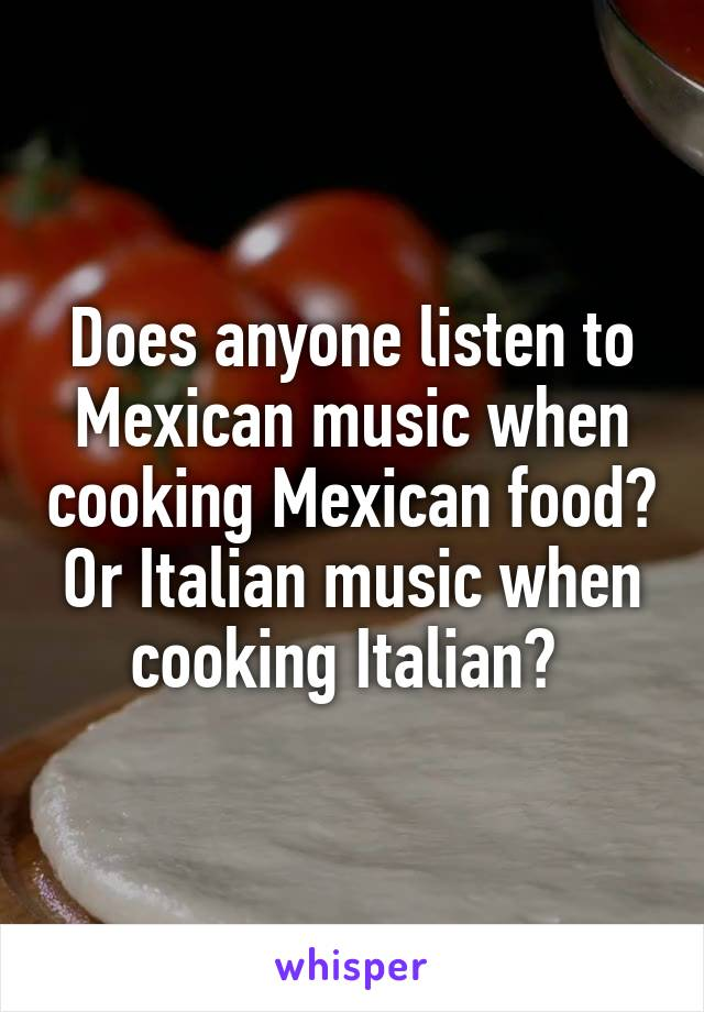 Does anyone listen to Mexican music when cooking Mexican food? Or Italian music when cooking Italian?