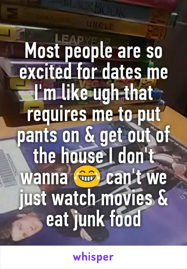 Most people are so excited for dates me I'm like ugh that requires me to put pants on & get out of the house I don't wanna 😂 can't we just watch movies & eat junk food