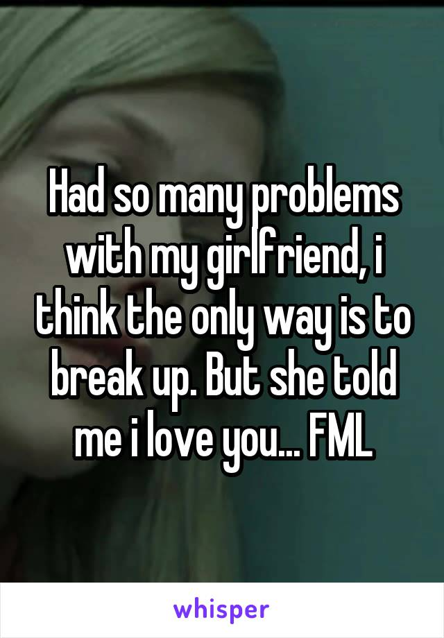 Had so many problems with my girlfriend, i think the only way is to break up. But she told me i love you... FML