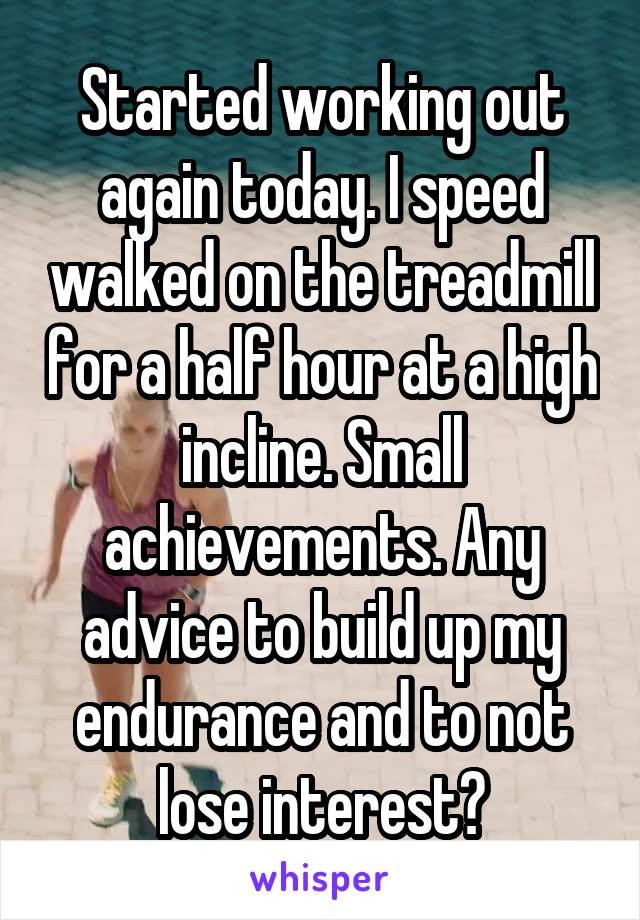 Started working out again today. I speed walked on the treadmill for a half hour at a high incline. Small achievements. Any advice to build up my endurance and to not lose interest?