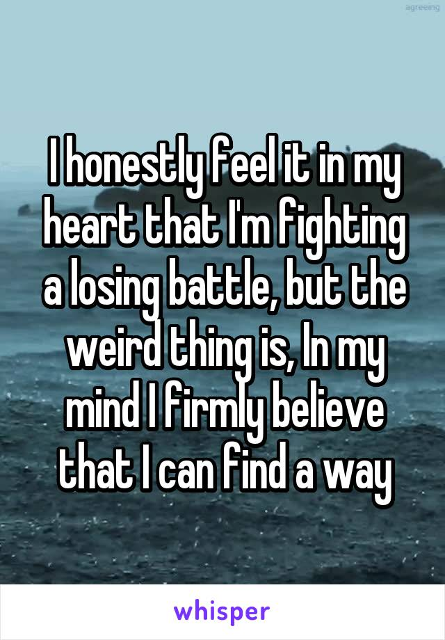 I honestly feel it in my heart that I'm fighting a losing battle, but the weird thing is, In my mind I firmly believe that I can find a way
