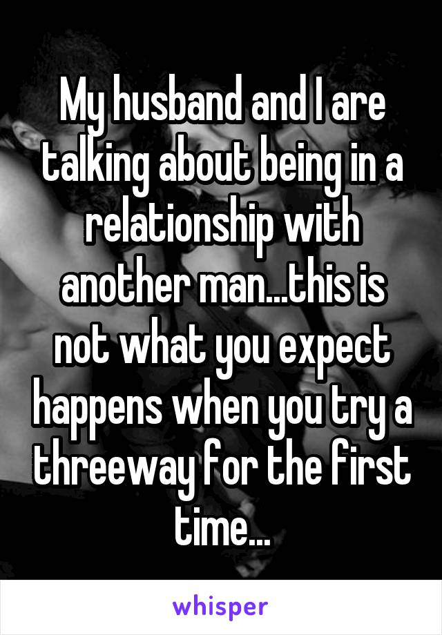 My husband and I are talking about being in a relationship with another man...this is not what you expect happens when you try a threeway for the first time...