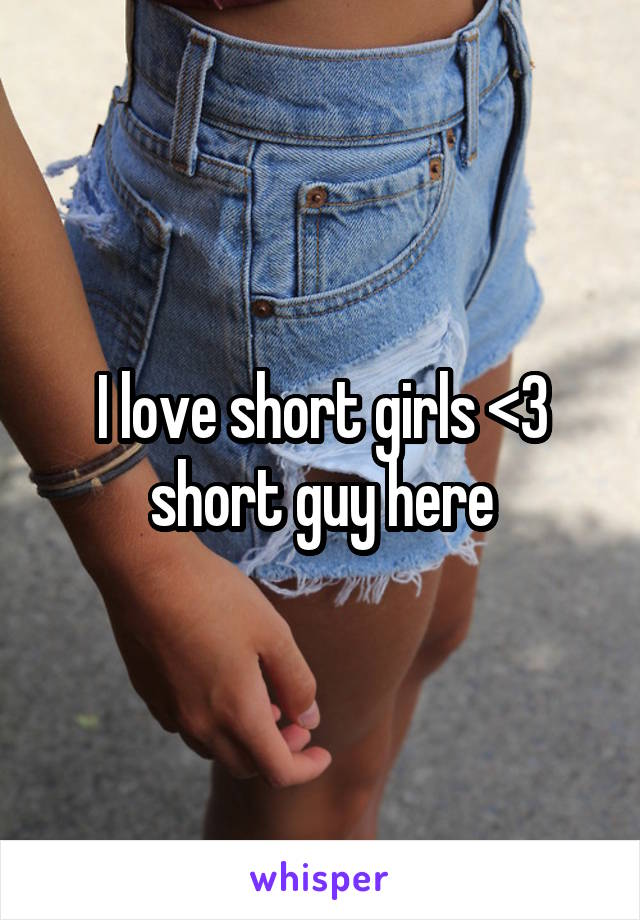 I love short girls <3 short guy here