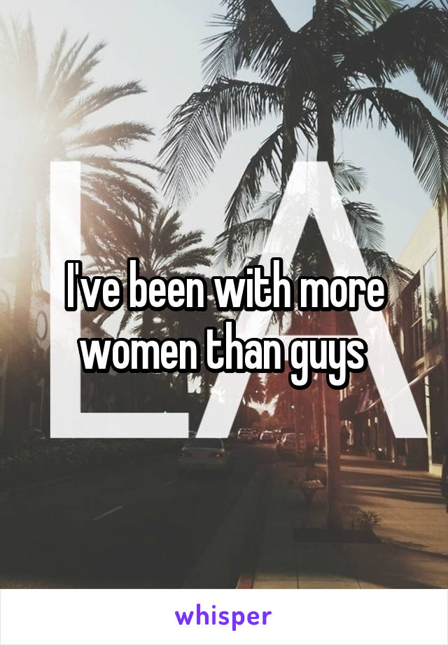 I've been with more women than guys