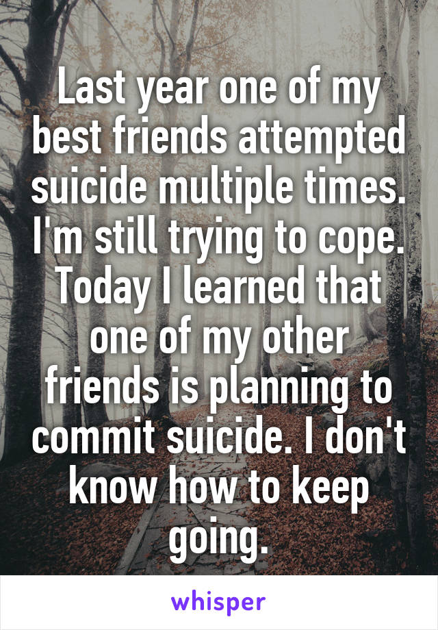 Last year one of my best friends attempted suicide multiple times. I'm still trying to cope. Today I learned that one of my other friends is planning to commit suicide. I don't know how to keep going.