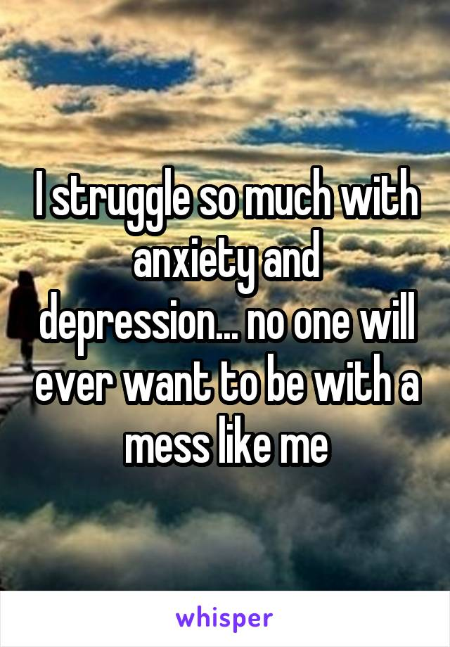 I struggle so much with anxiety and depression... no one will ever want to be with a mess like me
