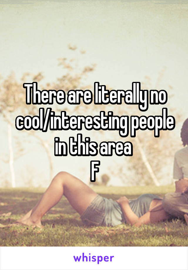 There are literally no cool/interesting people in this area  F