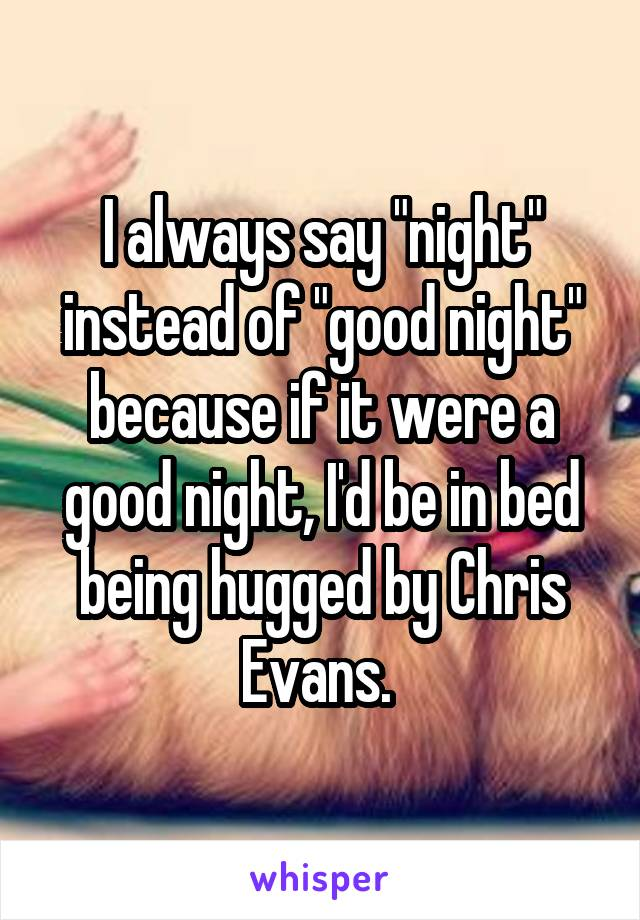 """I always say """"night"""" instead of """"good night"""" because if it were a good night, I'd be in bed being hugged by Chris Evans."""