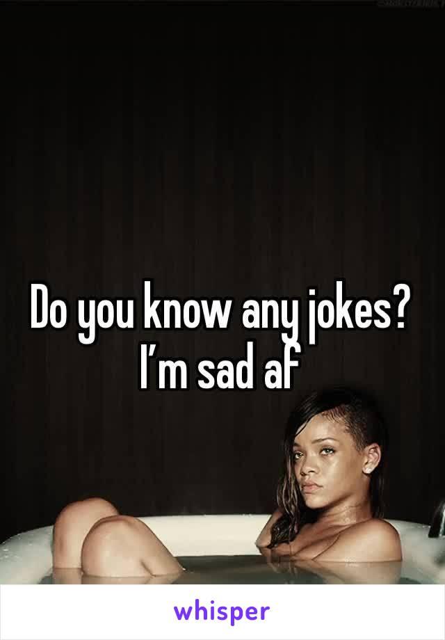 Do you know any jokes?  I'm sad af