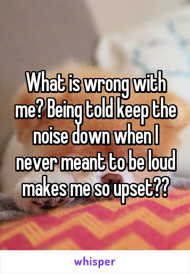 What is wrong with me? Being told keep the noise down when I never meant to be loud makes me so upset??