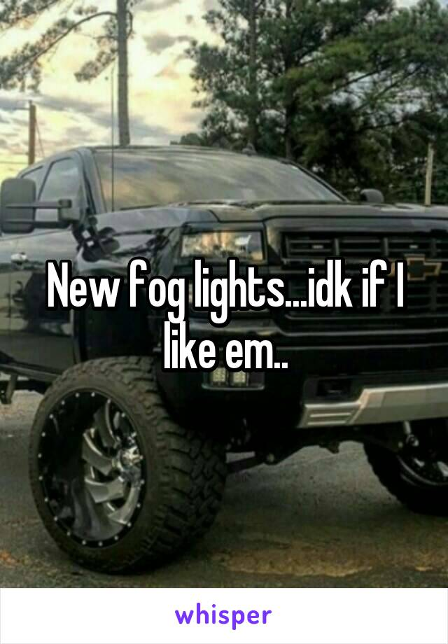 New fog lights...idk if I like em..
