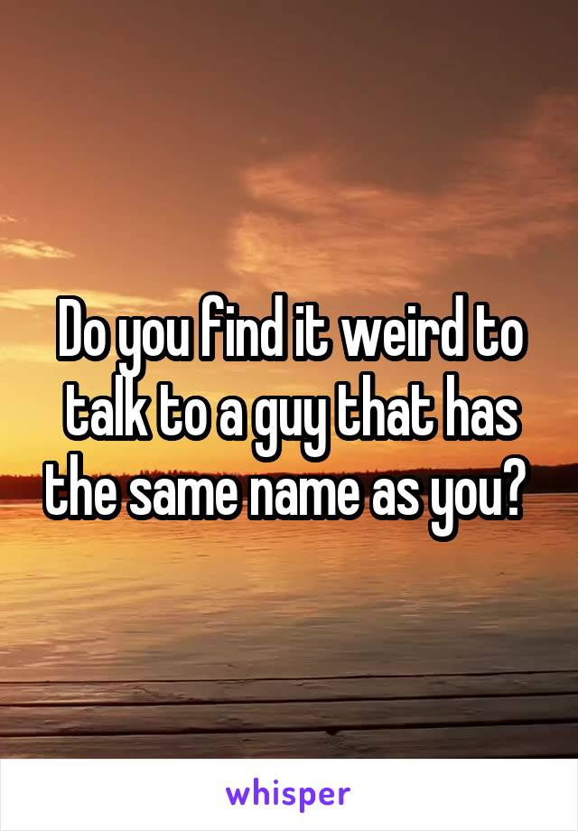 Do you find it weird to talk to a guy that has the same name as you?