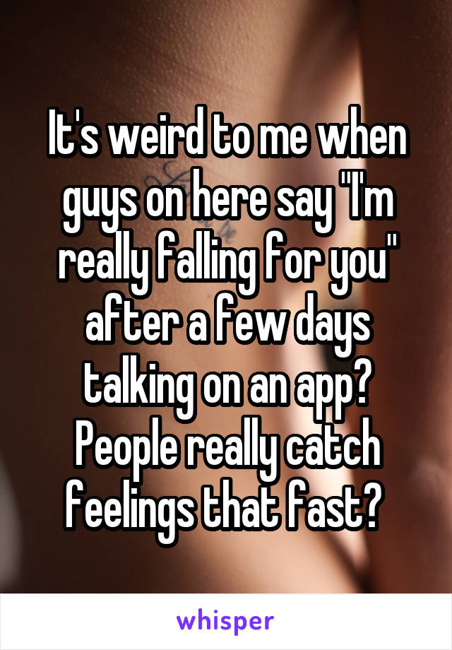 """It's weird to me when guys on here say """"I'm really falling for you"""" after a few days talking on an app? People really catch feelings that fast?"""