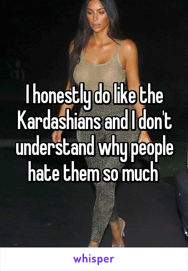I honestly do like the Kardashians and I don't understand why people hate them so much