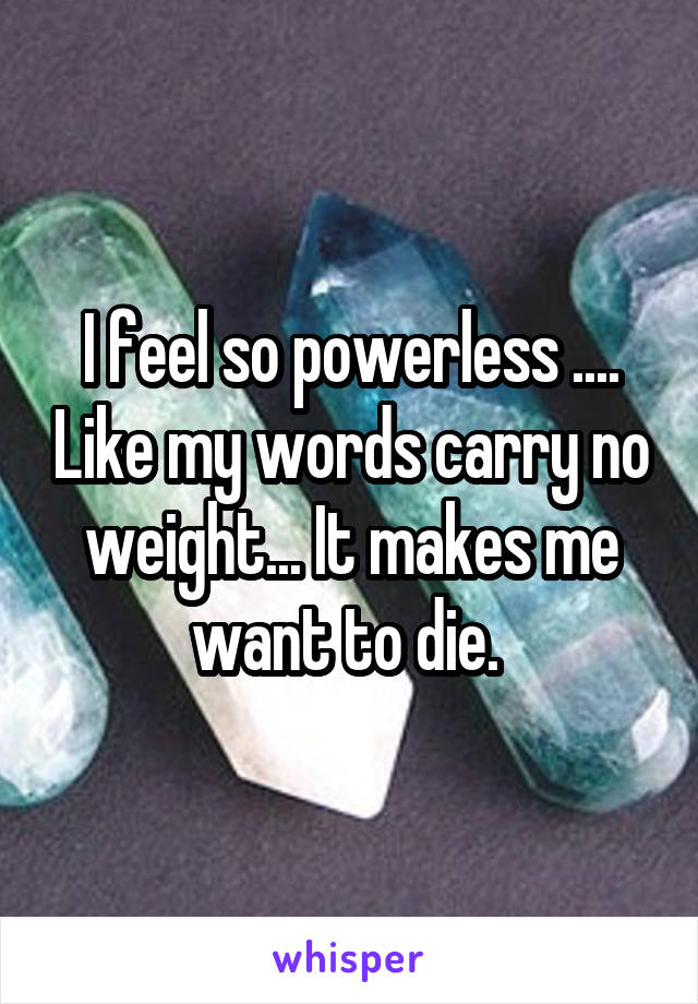 I feel so powerless .... Like my words carry no weight... It makes me want to die.