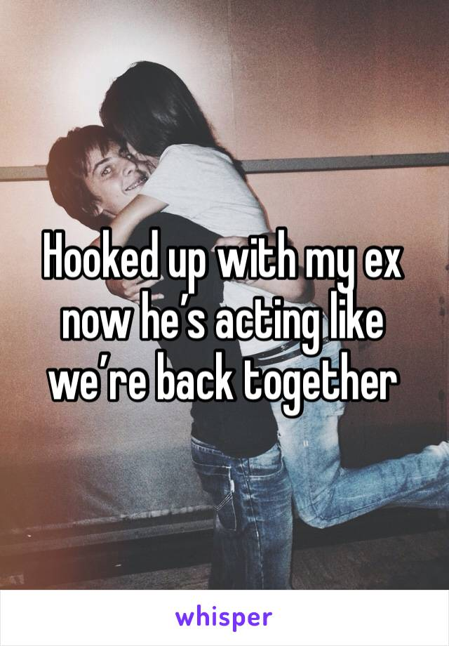 Hooked up with my ex now he's acting like we're back together