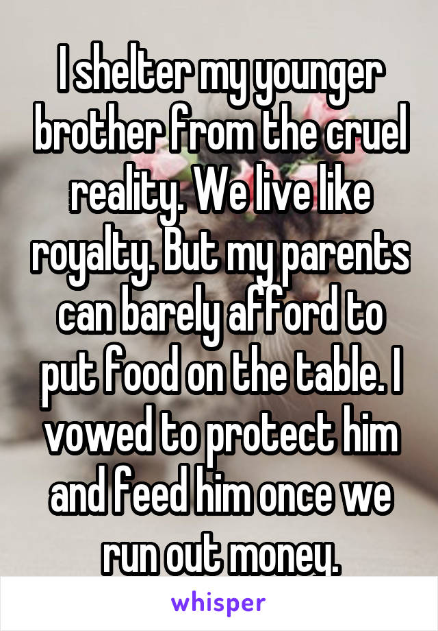 I shelter my younger brother from the cruel reality. We live like royalty. But my parents can barely afford to put food on the table. I vowed to protect him and feed him once we run out money.