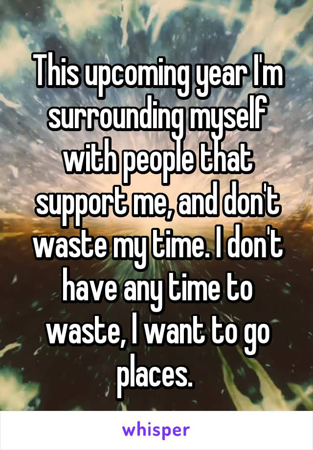 This upcoming year I'm surrounding myself with people that support me, and don't waste my time. I don't have any time to waste, I want to go places.