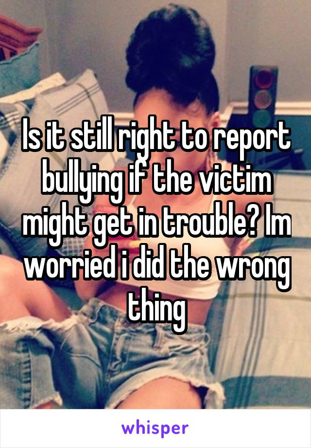 Is it still right to report bullying if the victim might get in trouble? Im worried i did the wrong thing