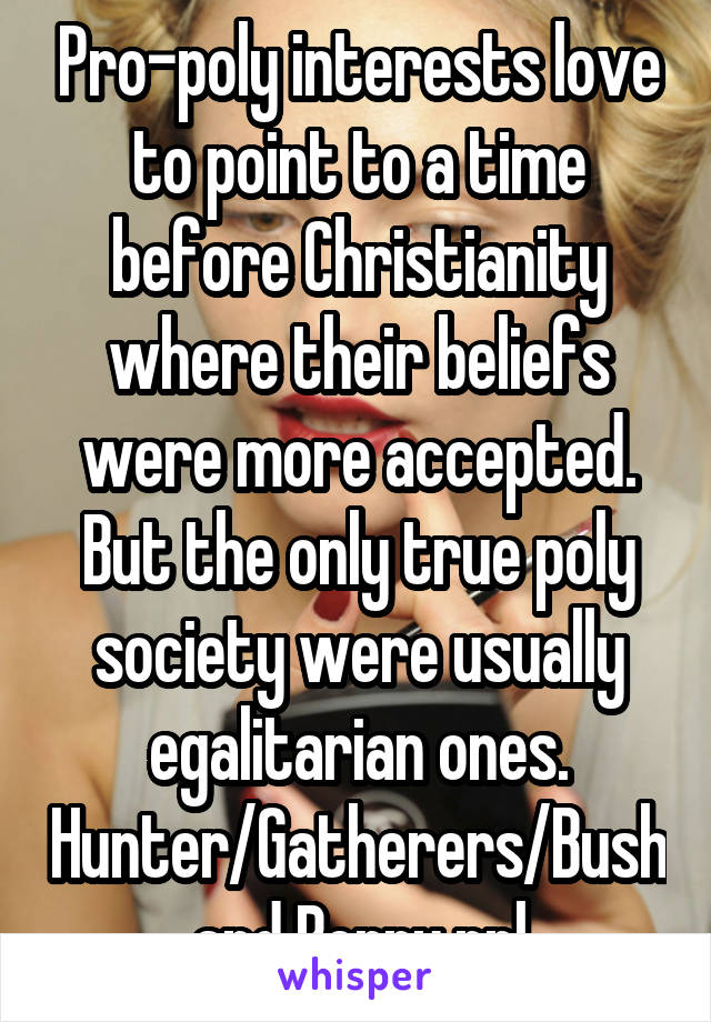 Pro-poly interests love to point to a time before Christianity where their beliefs were more accepted. But the only true poly society were usually egalitarian ones. Hunter/Gatherers/Bush and Berry ppl