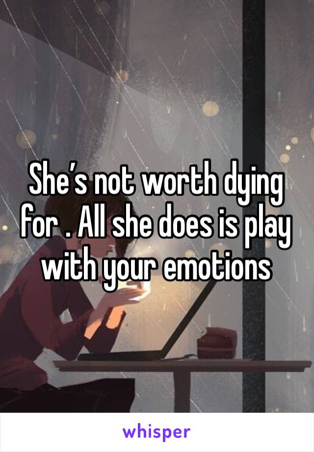 She's not worth dying for . All she does is play with your emotions