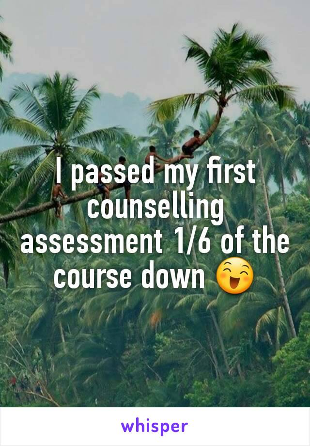 I passed my first counselling assessment 1/6 of the course down 😄