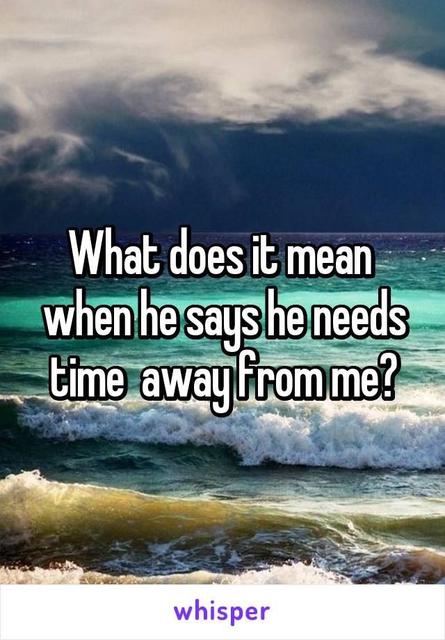 What does it mean  when he says he needs time  away from me?