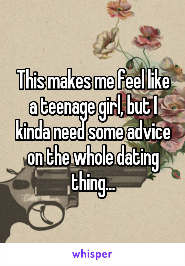 This makes me feel like a teenage girl, but I kinda need some advice on the whole dating thing...