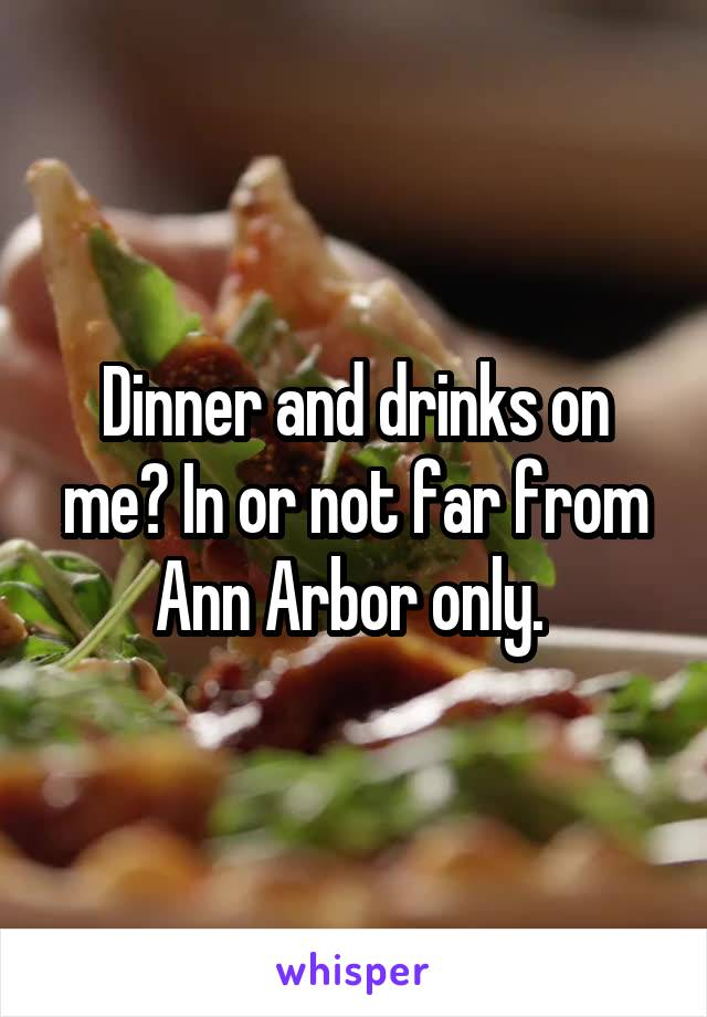 Dinner and drinks on me? In or not far from Ann Arbor only.