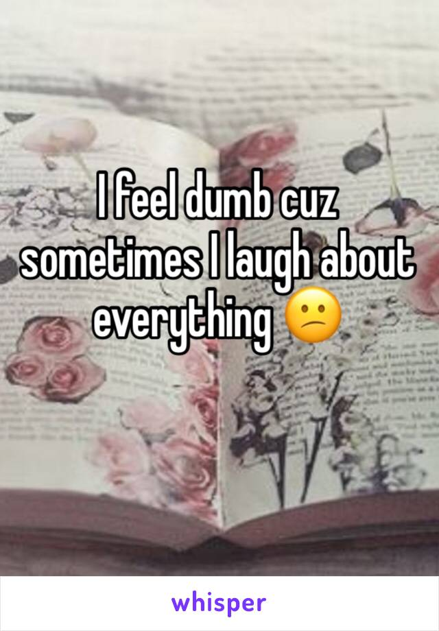 I feel dumb cuz sometimes I laugh about everything 😕