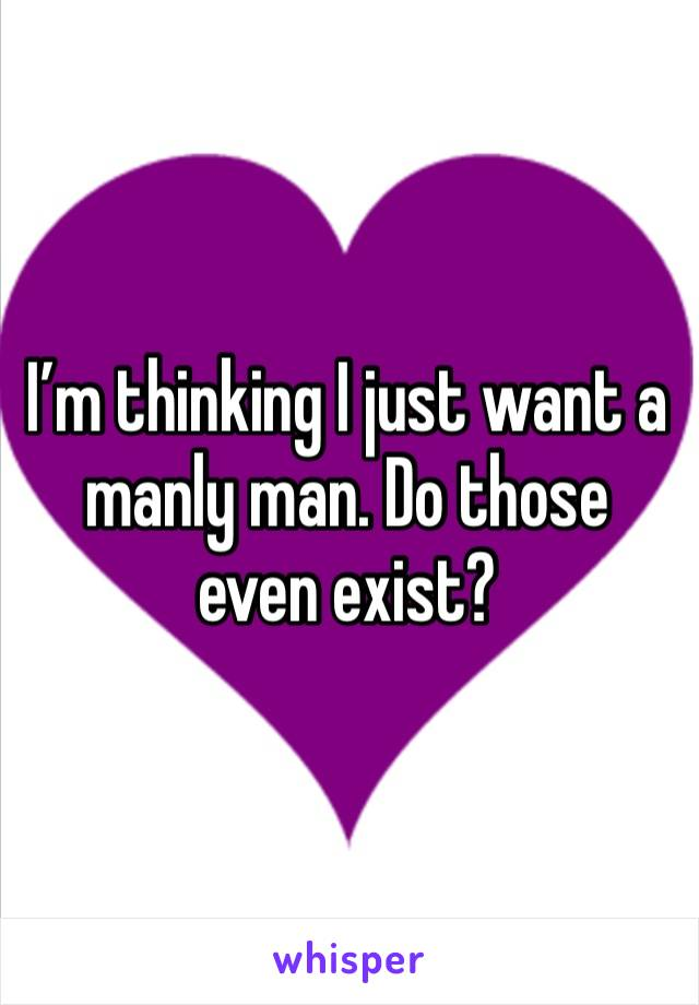 I'm thinking I just want a manly man. Do those even exist?