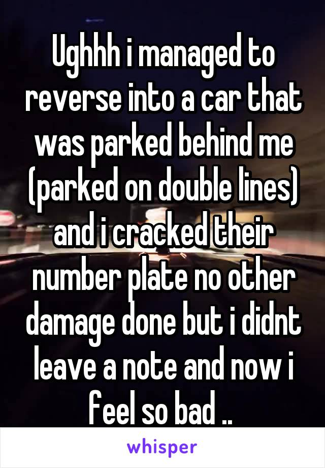 Ughhh i managed to reverse into a car that was parked behind me (parked on double lines) and i cracked their number plate no other damage done but i didnt leave a note and now i feel so bad ..